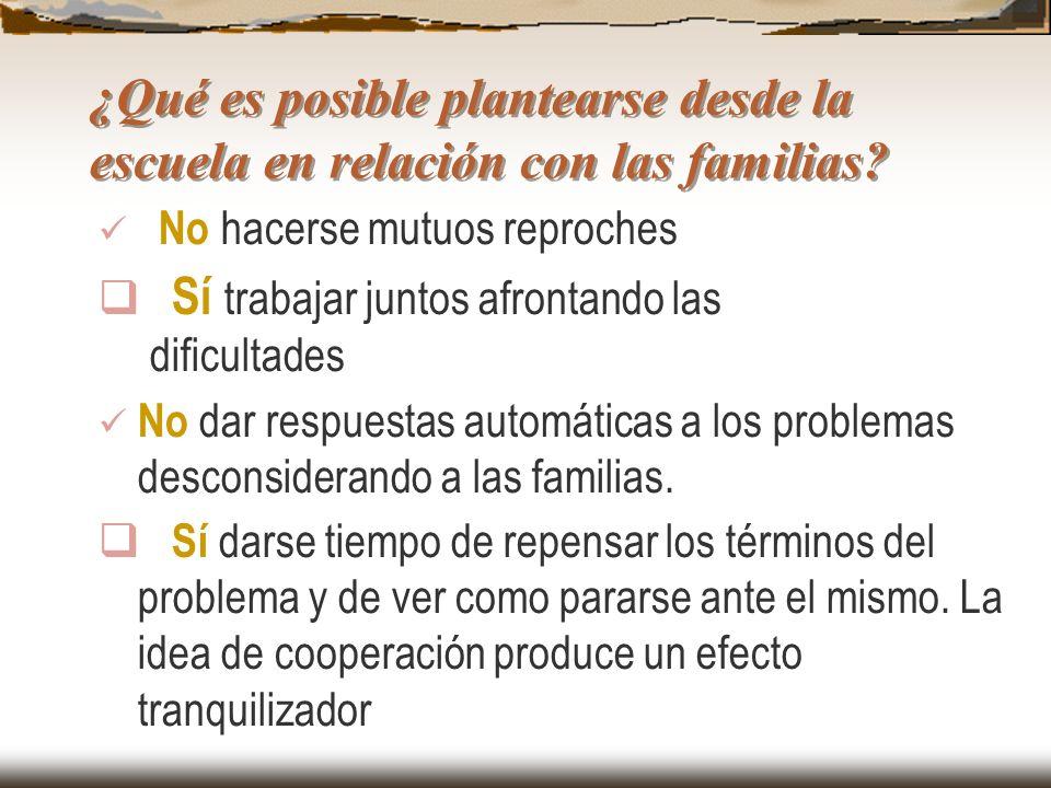 ¿Qué es posible plantearse desde la escuela en relación con las familias? No hacerse mutuos reproches Sí trabajar juntos afrontando las dificultades N