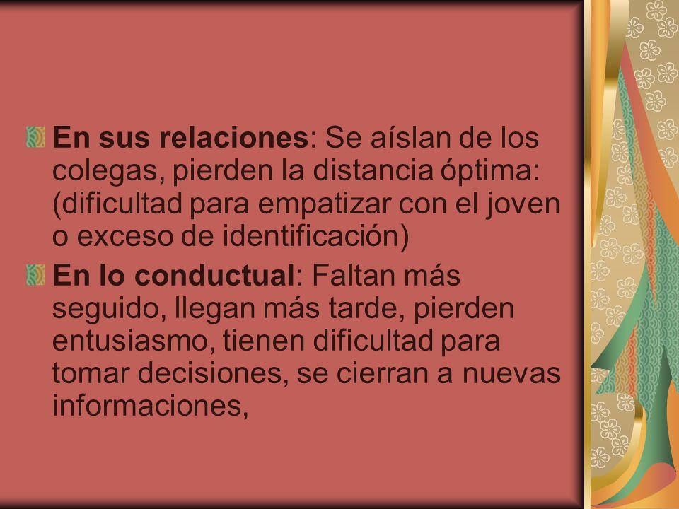 En sus relaciones: Se aíslan de los colegas, pierden la distancia óptima: (dificultad para empatizar con el joven o exceso de identificación) En lo co