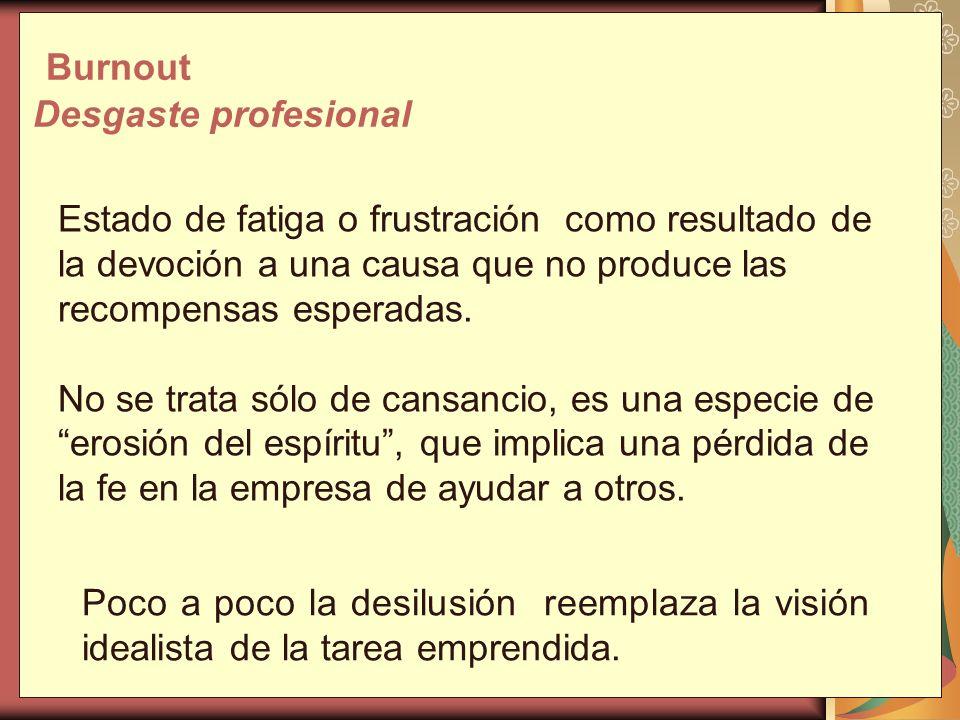 Burnout Desgaste profesional Estado de fatiga o frustración como resultado de la devoción a una causa que no produce las recompensas esperadas. No se