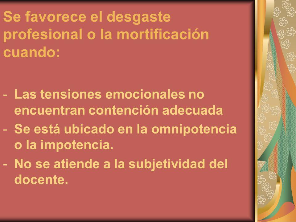 Se favorece el desgaste profesional o la mortificación cuando: -Las tensiones emocionales no encuentran contención adecuada -Se está ubicado en la omn