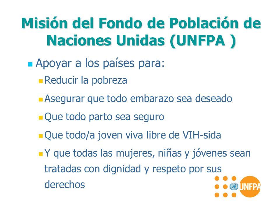 Misión del Fondo de Población de Naciones Unidas (UNFPA ) Apoyar a los países para: Reducir la pobreza Asegurar que todo embarazo sea deseado Que todo