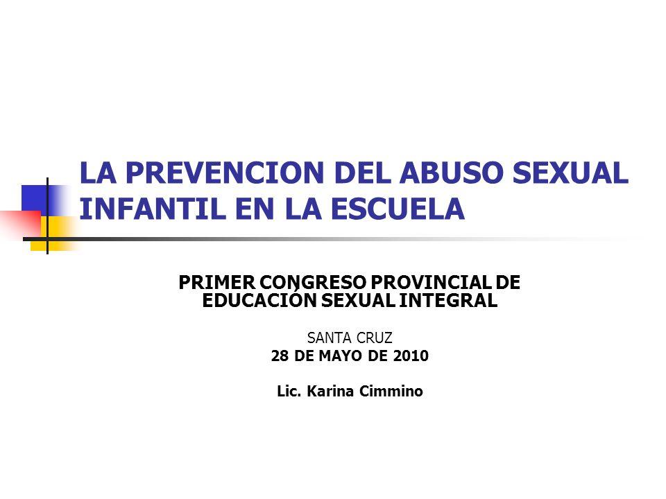 LA PREVENCION DEL ABUSO SEXUAL INFANTIL EN LA ESCUELA PRIMER CONGRESO PROVINCIAL DE EDUCACIÓN SEXUAL INTEGRAL SANTA CRUZ 28 DE MAYO DE 2010 Lic. Karin