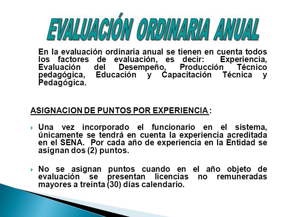 En la evaluación ordinaria anual se tienen en cuenta todos los factores de evaluación, es decir: Experiencia, Evaluación del Desempeño, Producción Técnico pedagógica, Educación y Capacitación Técnica y Pedagógica.