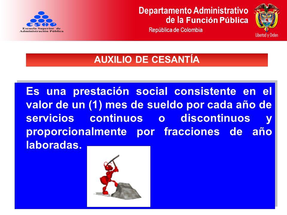 Departamento Administrativo de la Función Pública República de Colombia Es una prestación social consistente en el valor de un (1) mes de sueldo por c