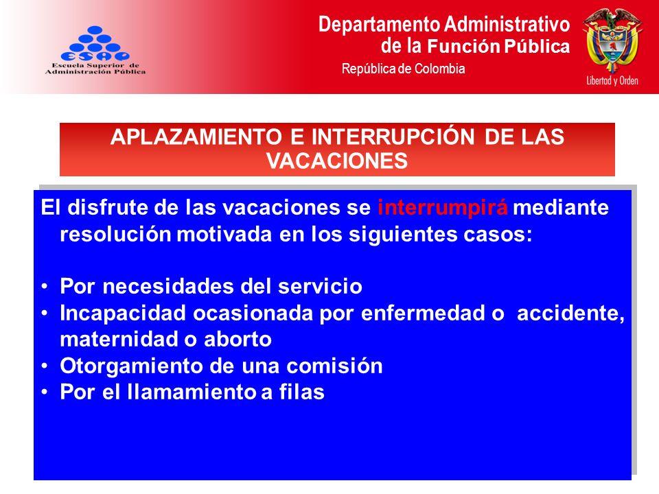Departamento Administrativo de la Función Pública República de Colombia El disfrute de las vacaciones se interrumpirá mediante resolución motivada en