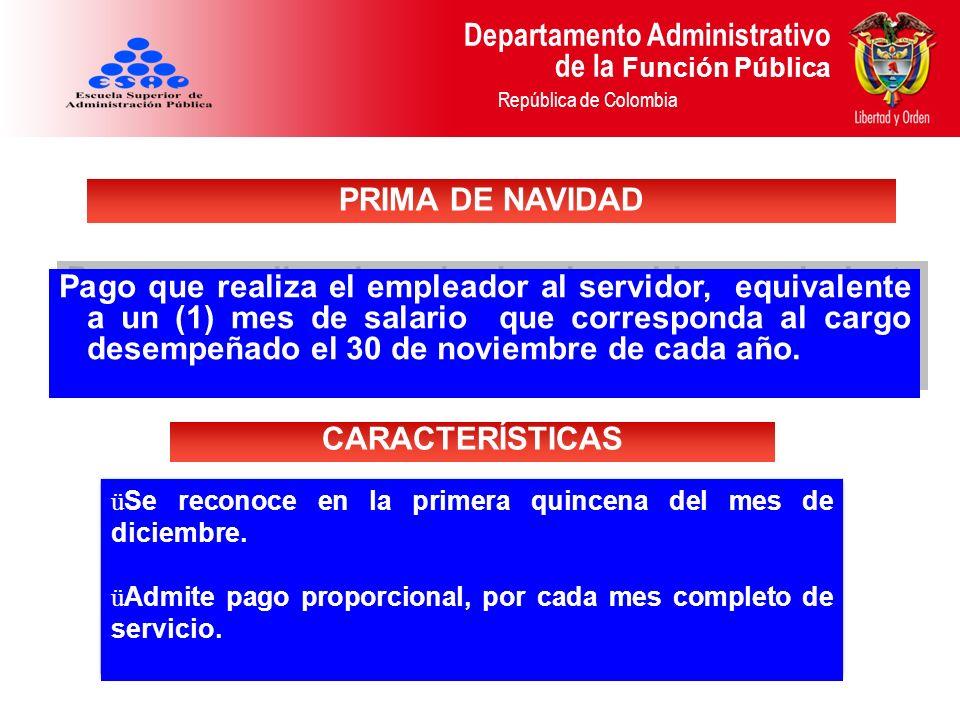 Departamento Administrativo de la Función Pública República de Colombia Es una prestación social consistente en el valor de un (1) mes de sueldo por cada año de servicios continuos o discontinuos y proporcionalmente por fracciones de año laboradas.