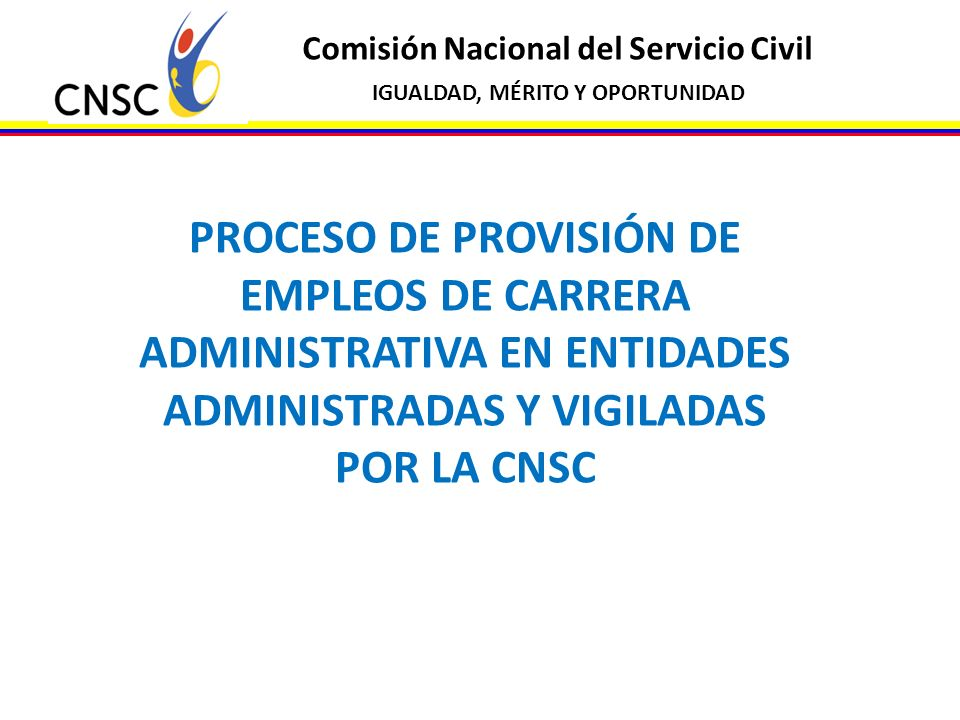 Comisión Nacional del Servicio Civil IGUALDAD, MÉRITO Y OPORTUNIDAD PROCESO DE PROVISIÓN DE EMPLEOS DE CARRERA ADMINISTRATIVA EN ENTIDADES ADMINISTRAD