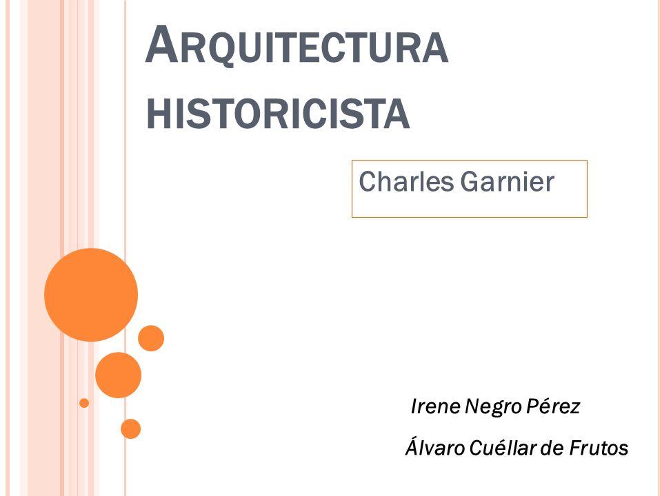 A RQUITECTURA HISTORICISTA Charles Garnier Irene Negro Pérez Álvaro Cuéllar de Frutos