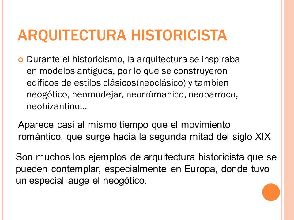 ARQUITECTURA HISTORICISTA Durante el historicismo, la arquitectura se inspiraba en modelos antiguos, por lo que se construyeron edificos de estilos cl