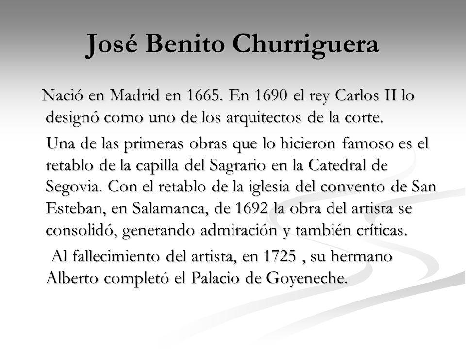 José Benito Churriguera Nació en Madrid en 1665. En 1690 el rey Carlos II lo designó como uno de los arquitectos de la corte. Nació en Madrid en 1665.