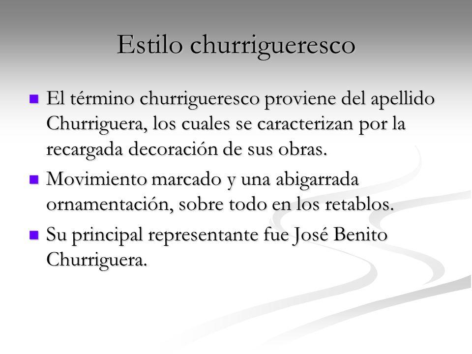 Estilo churrigueresco El término churrigueresco proviene del apellido Churriguera, los cuales se caracterizan por la recargada decoración de sus obras
