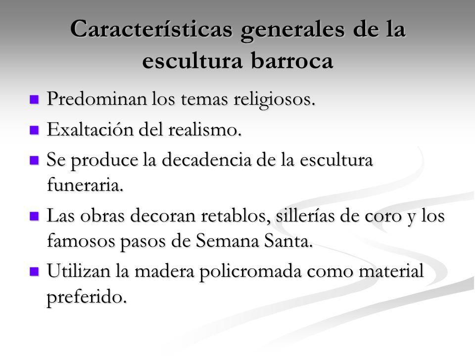 Características generales de la escultura barroca Predominan los temas religiosos. Predominan los temas religiosos. Exaltación del realismo. Exaltació
