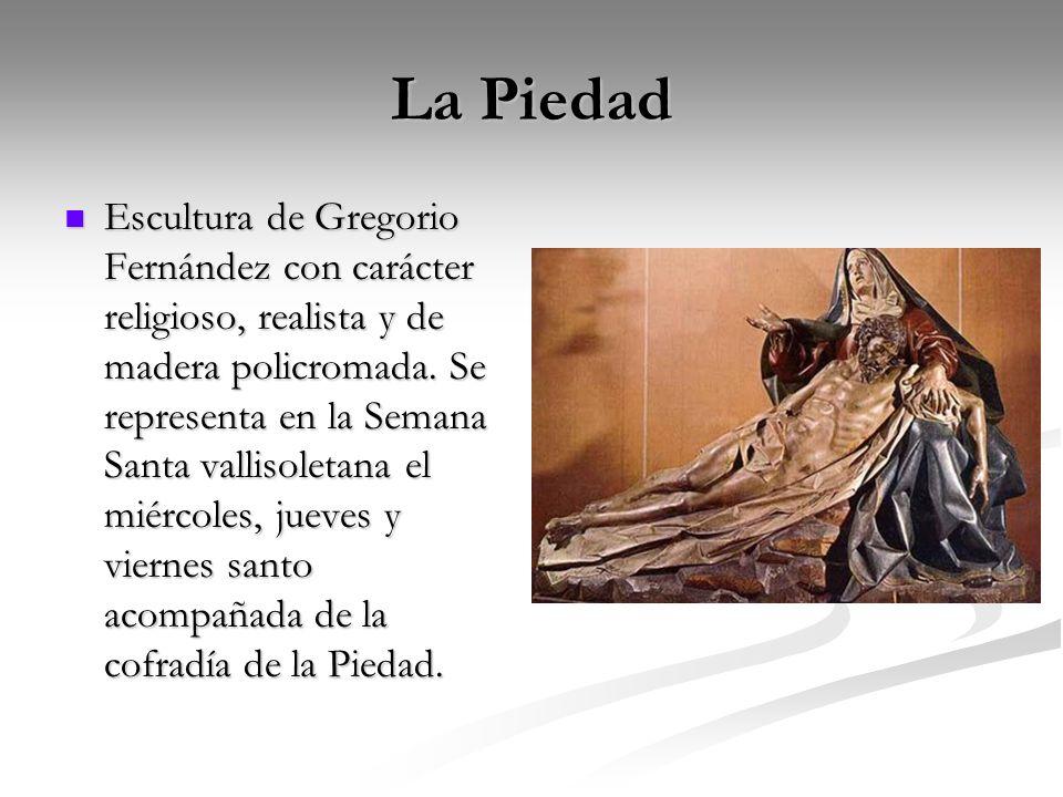 La Piedad Escultura de Gregorio Fernández con carácter religioso, realista y de madera policromada. Se representa en la Semana Santa vallisoletana el