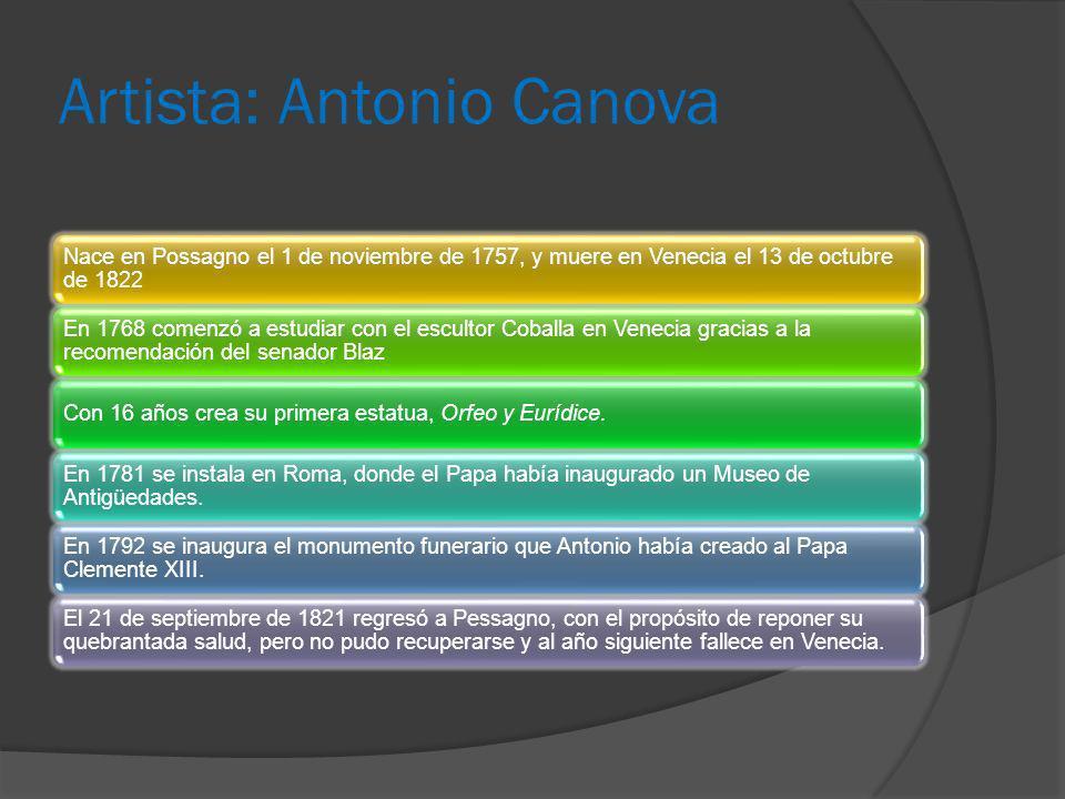 Artista: Antonio Canova Nace en Possagno el 1 de noviembre de 1757, y muere en Venecia el 13 de octubre de 1822 En 1768 comenzó a estudiar con el escu