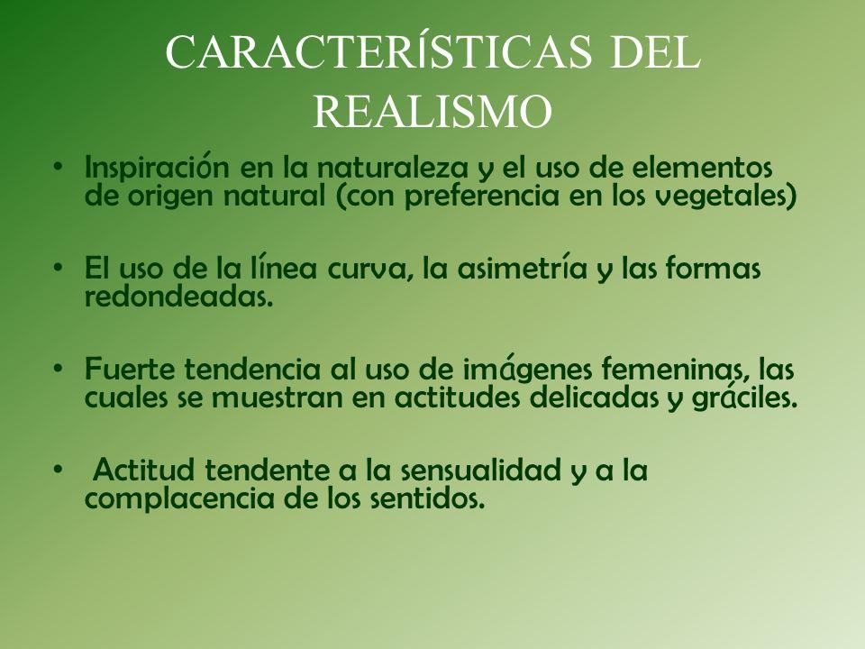 CARACTER Í STICAS DEL REALISMO Inspiraci ó n en la naturaleza y el uso de elementos de origen natural (con preferencia en los vegetales) El uso de la