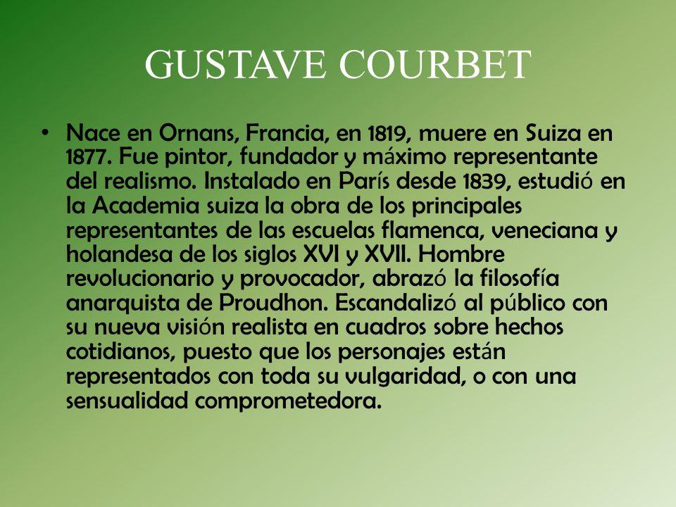 GUSTAVE COURBET Nace en Ornans, Francia, en 1819, muere en Suiza en 1877. Fue pintor, fundador y m á ximo representante del realismo. Instalado en Par