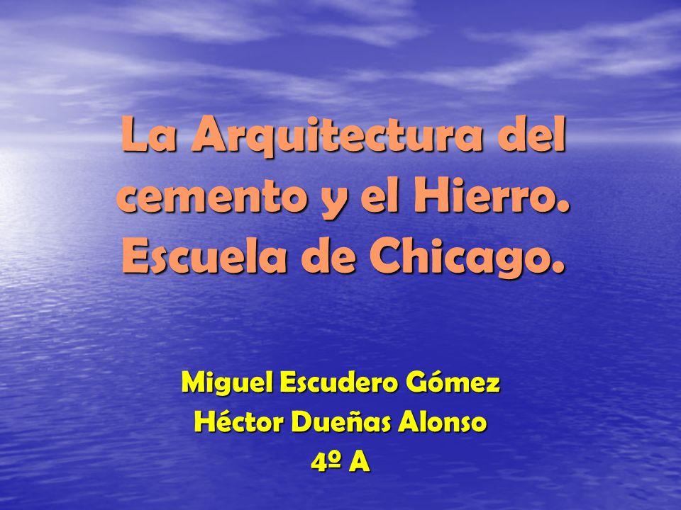 La Arquitectura del cemento y el Hierro. Escuela de Chicago. Miguel Escudero Gómez Héctor Dueñas Alonso 4º A