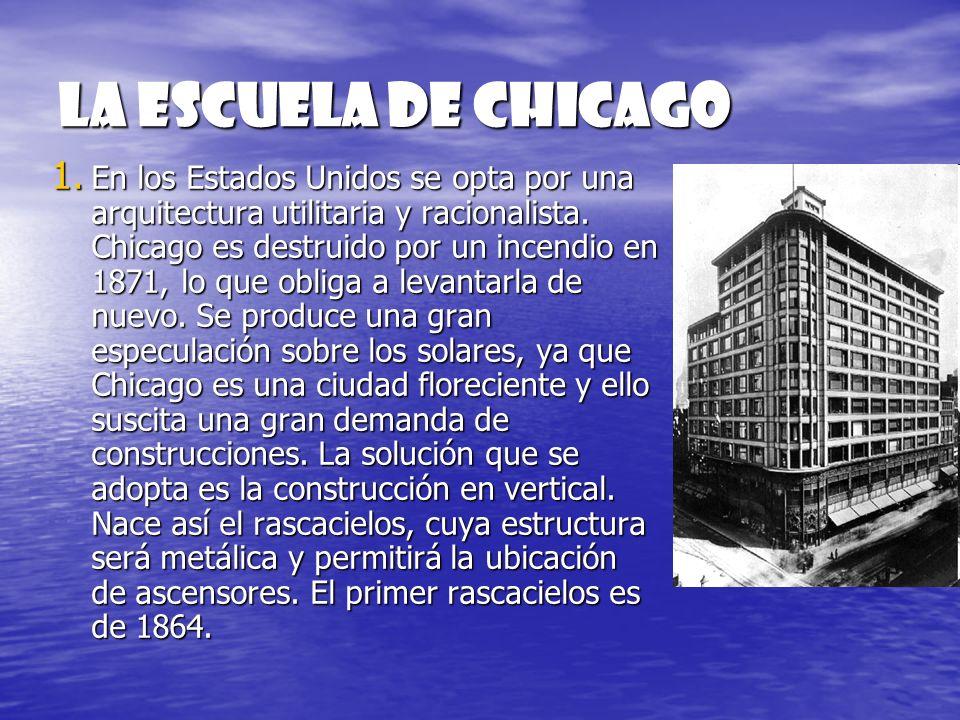 La escuela de Chicago 1. En los Estados Unidos se opta por una arquitectura utilitaria y racionalista. Chicago es destruido por un incendio en 1871, l