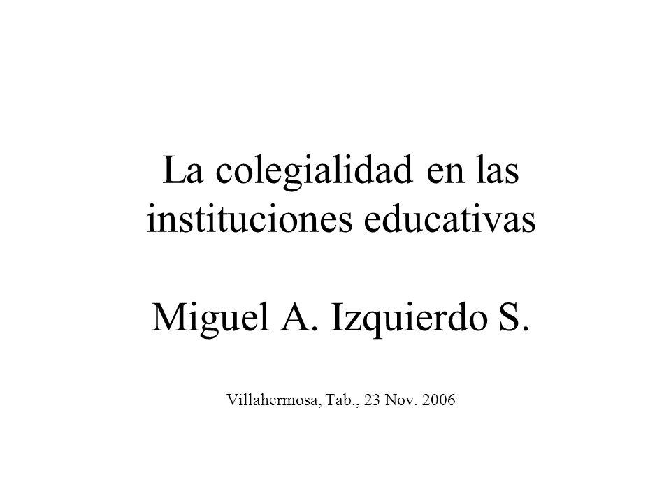 La colegialidad en las instituciones educativas Miguel A. Izquierdo S. Villahermosa, Tab., 23 Nov. 2006