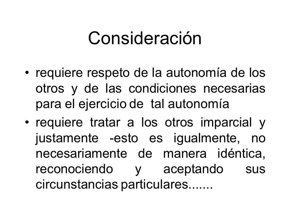 Consideración requiere respeto de la autonomía de los otros y de las condiciones necesarias para el ejercicio de tal autonomía requiere tratar a los o