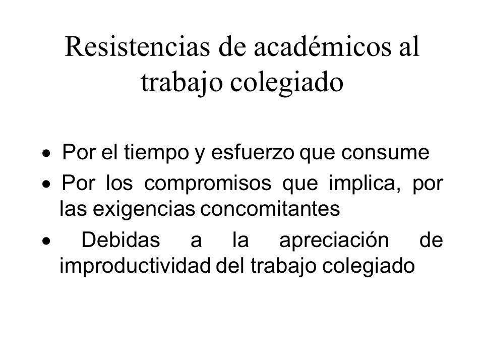 Resistencias de académicos al trabajo colegiado Por el tiempo y esfuerzo que consume Por los compromisos que implica, por las exigencias concomitantes