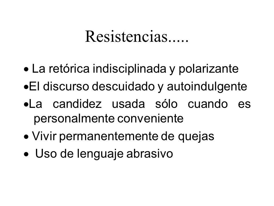 Resistencias..... La retórica indisciplinada y polarizante El discurso descuidado y autoindulgente La candidez usada sólo cuando es personalmente conv