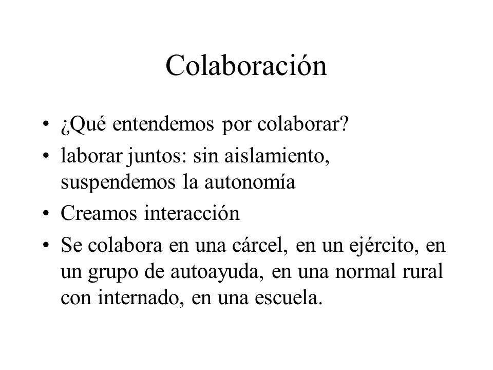 Colaboración ¿Qué entendemos por colaborar? laborar juntos: sin aislamiento, suspendemos la autonomía Creamos interacción Se colabora en una cárcel, e