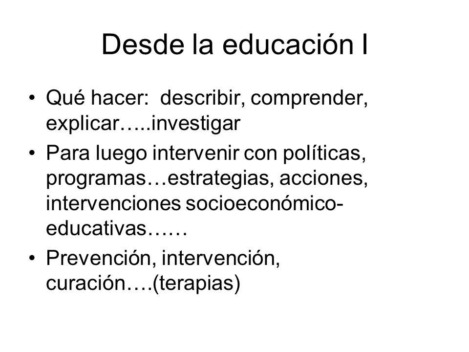 Desde la educación I Qué hacer: describir, comprender, explicar…..investigar Para luego intervenir con políticas, programas…estrategias, acciones, int