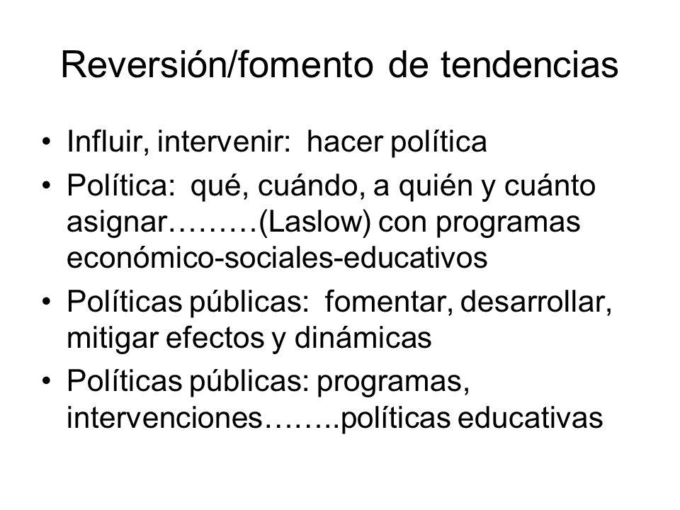 Reversión/fomento de tendencias Influir, intervenir: hacer política Política: qué, cuándo, a quién y cuánto asignar………(Laslow) con programas económico