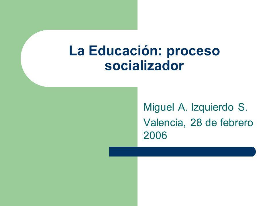 La Educación: proceso socializador Miguel A. Izquierdo S. Valencia, 28 de febrero 2006