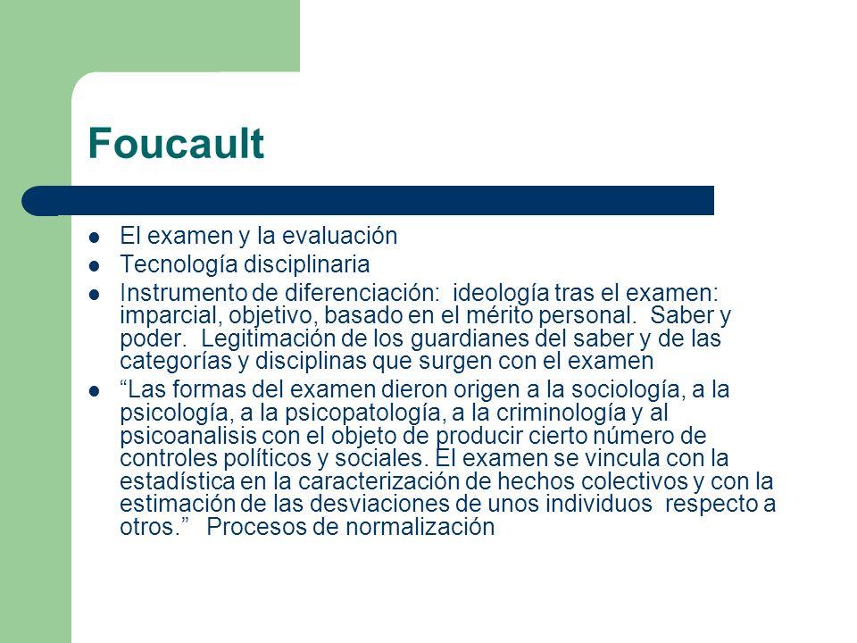 Foucault El examen y la evaluación Tecnología disciplinaria Instrumento de diferenciación: ideología tras el examen: imparcial, objetivo, basado en el