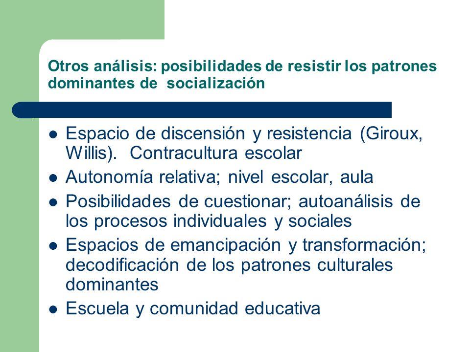 Otros análisis: posibilidades de resistir los patrones dominantes de socialización Espacio de discensión y resistencia (Giroux, Willis). Contracultura