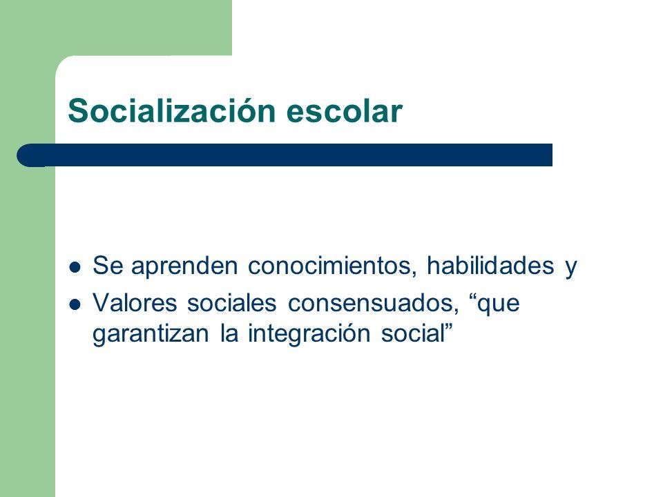 Socialización escolar Se aprenden conocimientos, habilidades y Valores sociales consensuados, que garantizan la integración social
