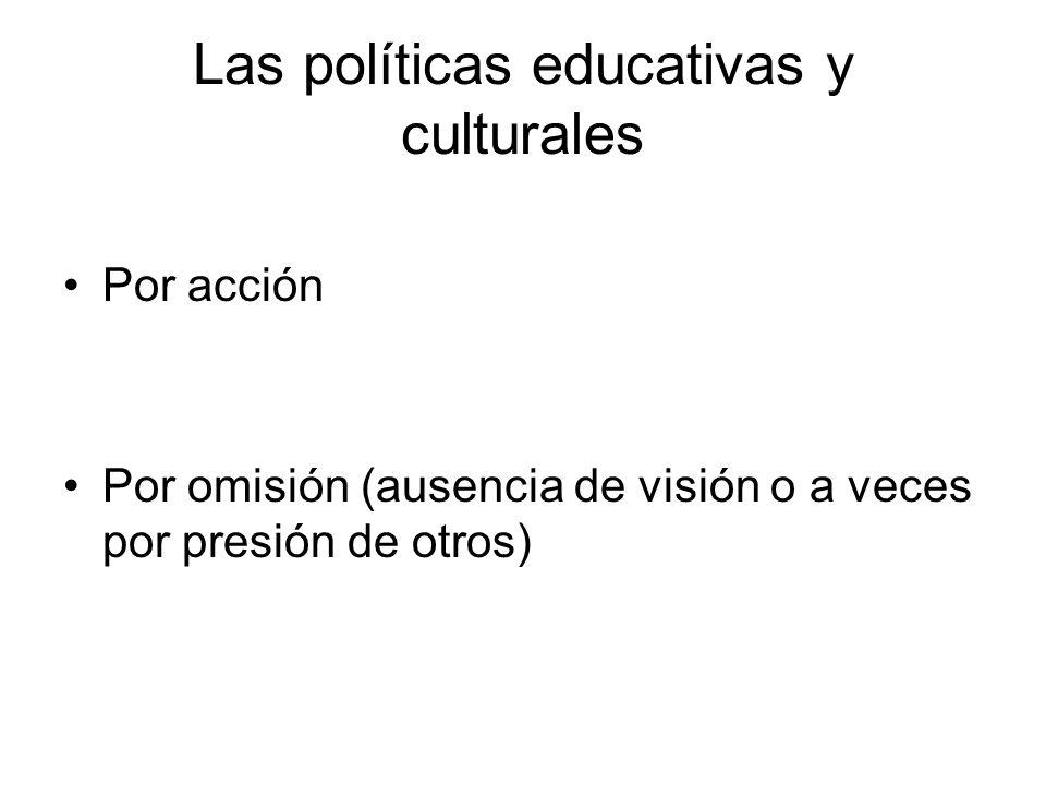 Las políticas educativas y culturales Por acción Por omisión (ausencia de visión o a veces por presión de otros)