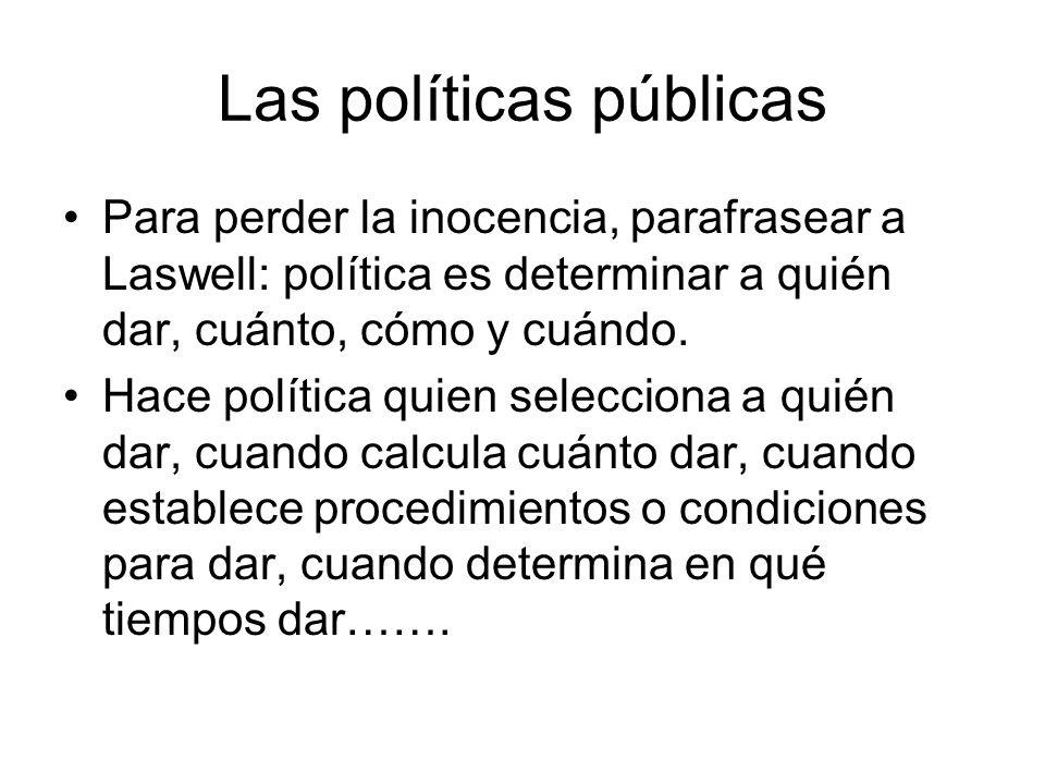 Las políticas públicas Para perder la inocencia, parafrasear a Laswell: política es determinar a quién dar, cuánto, cómo y cuándo. Hace política quien
