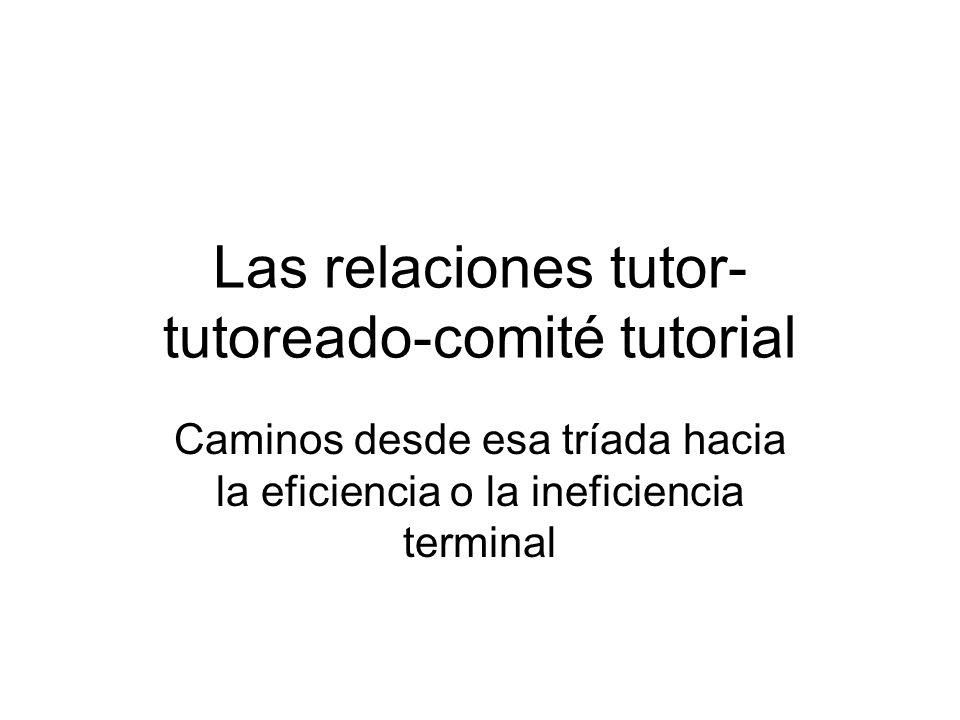 Las relaciones tutor- tutoreado-comité tutorial Caminos desde esa tríada hacia la eficiencia o la ineficiencia terminal