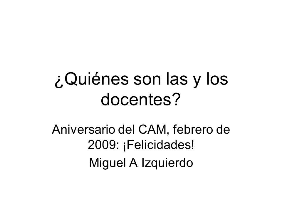 ¿Quiénes son las y los docentes.Aniversario del CAM, febrero de 2009: ¡Felicidades.