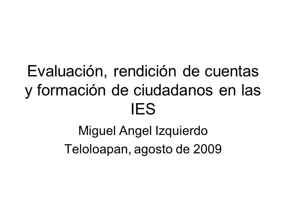 Evaluación, rendición de cuentas y formación de ciudadanos en las IES Miguel Angel Izquierdo Teloloapan, agosto de 2009