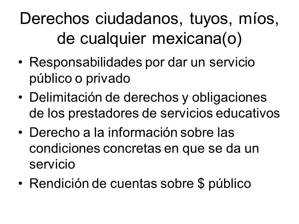 Derechos ciudadanos, tuyos, míos, de cualquier mexicana(o) Responsabilidades por dar un servicio público o privado Delimitación de derechos y obligaciones de los prestadores de servicios educativos Derecho a la información sobre las condiciones concretas en que se da un servicio Rendición de cuentas sobre $ público