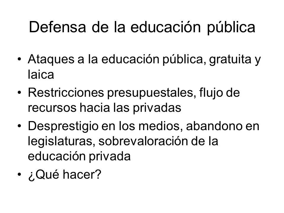 Defensa de la educación pública Ataques a la educación pública, gratuita y laica Restricciones presupuestales, flujo de recursos hacia las privadas Desprestigio en los medios, abandono en legislaturas, sobrevaloración de la educación privada ¿Qué hacer?