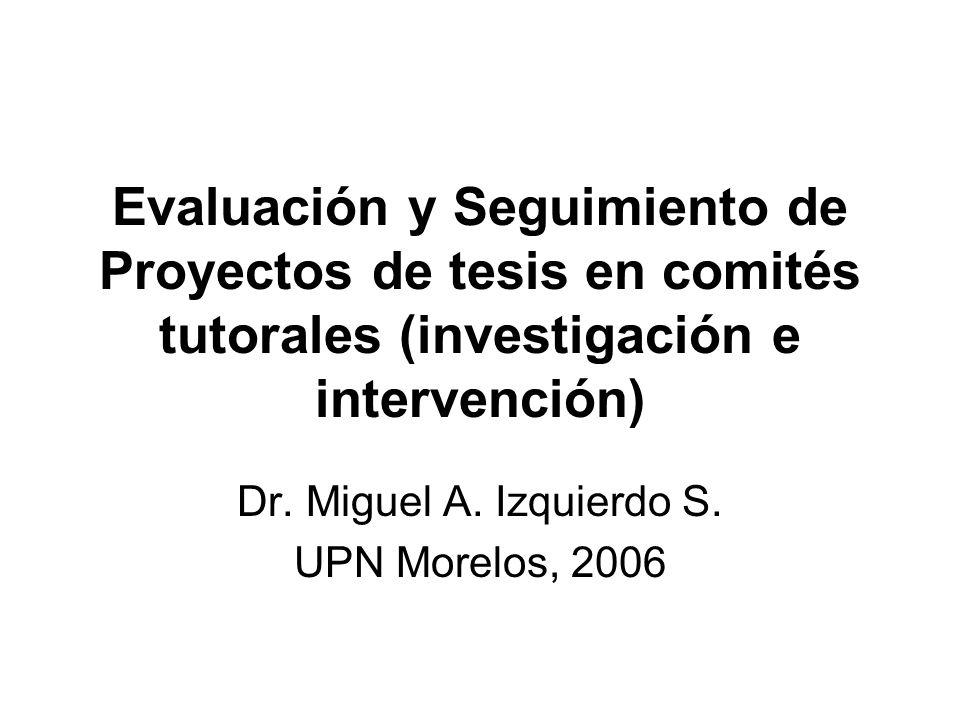 Evaluación y Seguimiento de Proyectos de tesis en comités tutorales (investigación e intervención) Dr. Miguel A. Izquierdo S. UPN Morelos, 2006
