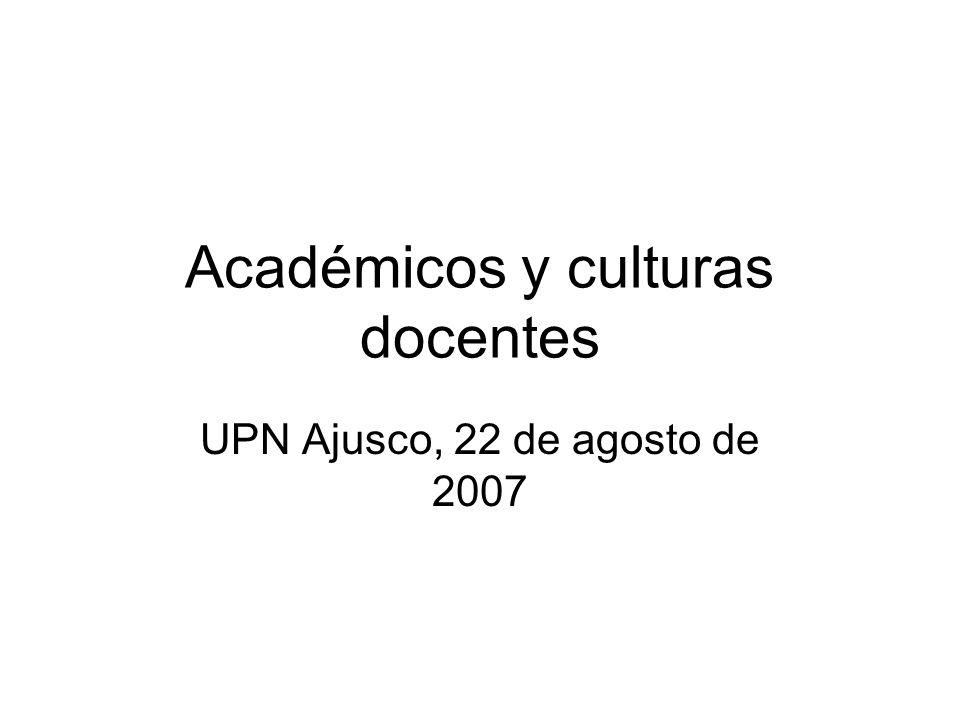 Académicos y culturas docentes UPN Ajusco, 22 de agosto de 2007