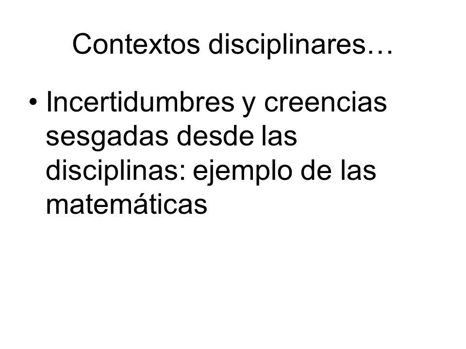 Contextos disciplinares… Incertidumbres y creencias sesgadas desde las disciplinas: ejemplo de las matemáticas
