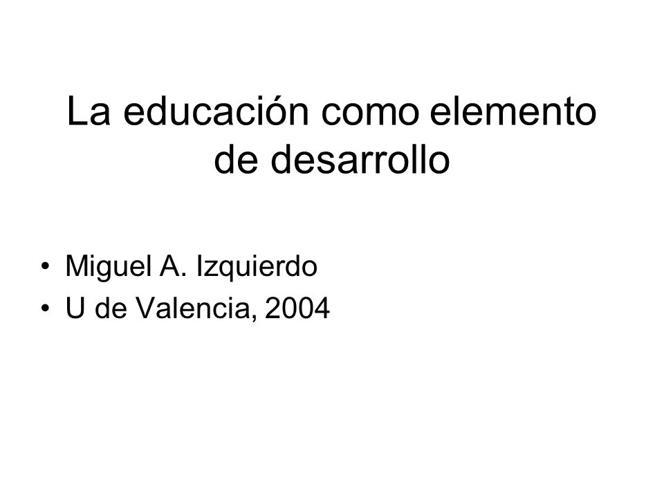 La educación como elemento de desarrollo Miguel A. Izquierdo U de Valencia, 2004