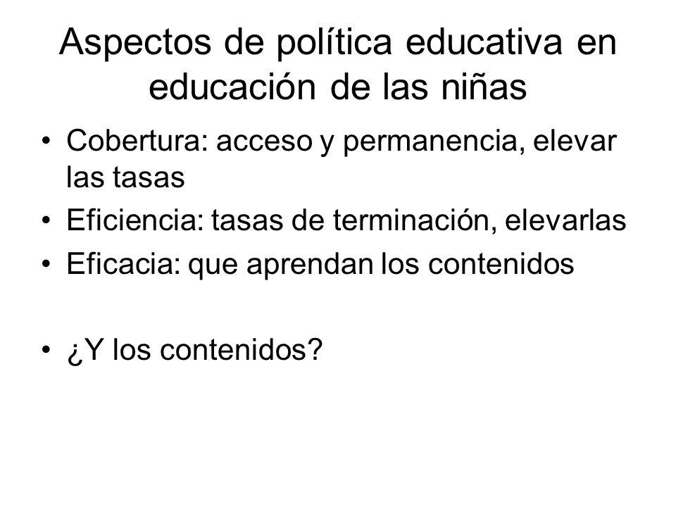 Aspectos de política educativa en educación de las niñas Cobertura: acceso y permanencia, elevar las tasas Eficiencia: tasas de terminación, elevarlas Eficacia: que aprendan los contenidos ¿Y los contenidos