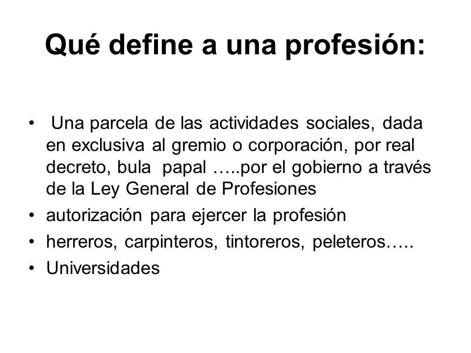 Qué define a una profesión: Una parcela de las actividades sociales, dada en exclusiva al gremio o corporación, por real decreto, bula papal …..por el