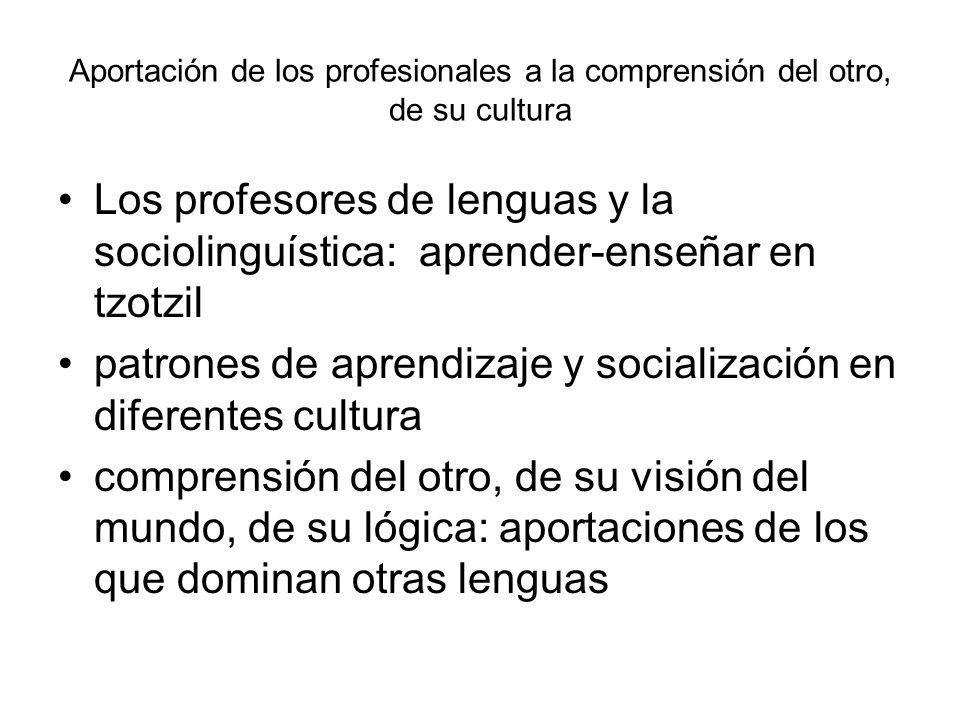 Aportación de los profesionales a la comprensión del otro, de su cultura Los profesores de lenguas y la sociolinguística: aprender-enseñar en tzotzil