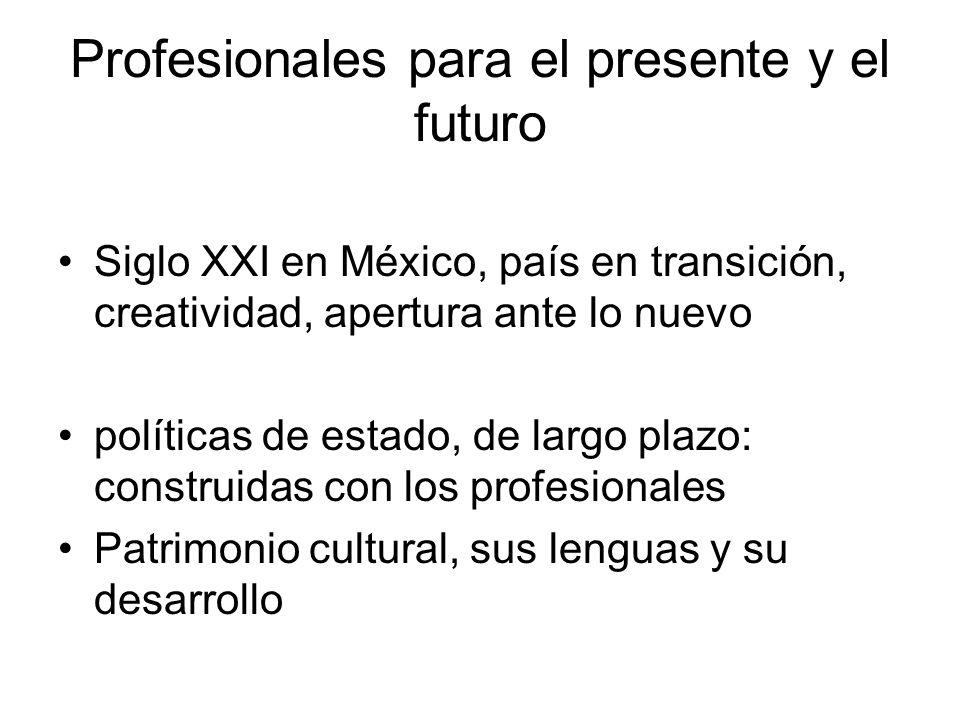 Profesionales para el presente y el futuro Siglo XXI en México, país en transición, creatividad, apertura ante lo nuevo políticas de estado, de largo plazo: construidas con los profesionales Patrimonio cultural, sus lenguas y su desarrollo