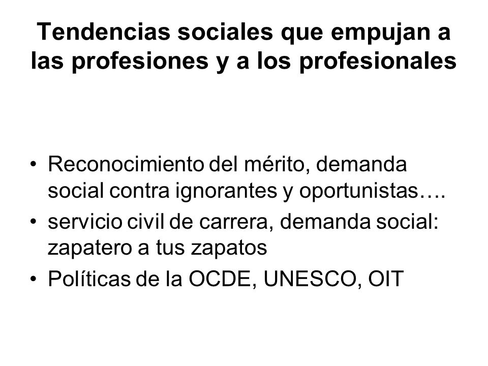 Tendencias sociales que empujan a las profesiones y a los profesionales Reconocimiento del mérito, demanda social contra ignorantes y oportunistas….
