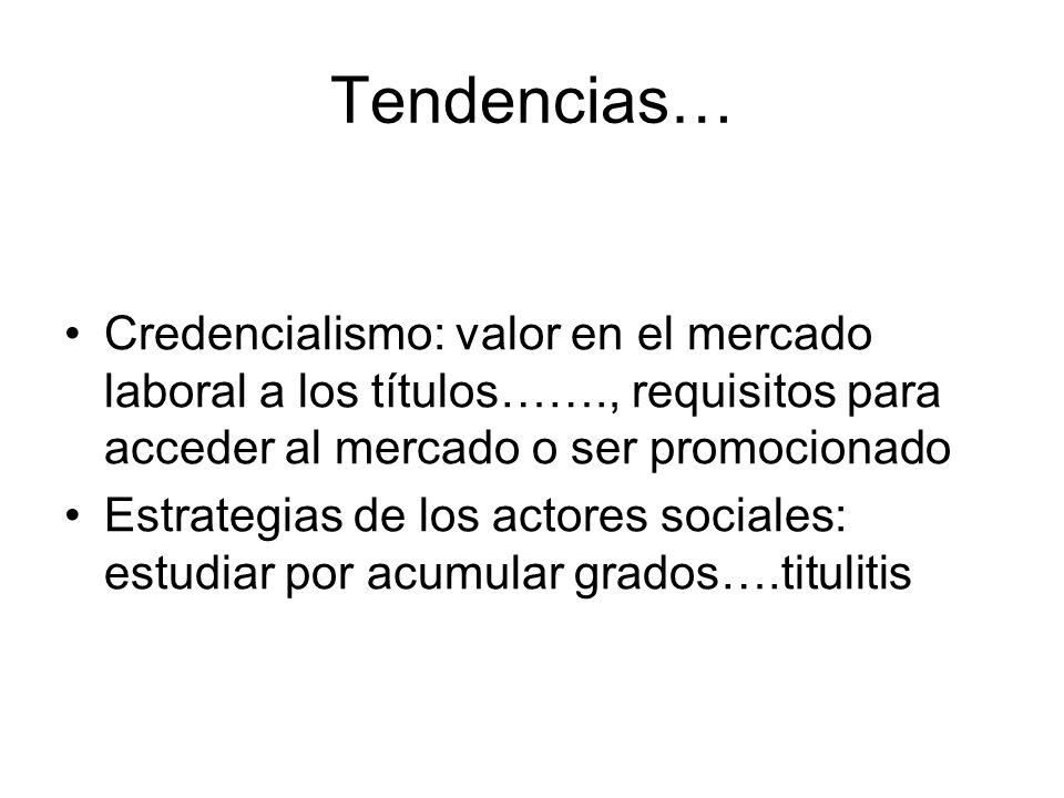 Tendencias… Credencialismo: valor en el mercado laboral a los títulos……., requisitos para acceder al mercado o ser promocionado Estrategias de los actores sociales: estudiar por acumular grados….titulitis